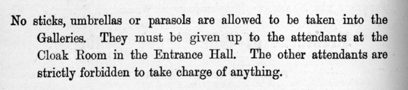 No sticks, umbrellas or parasols are allowed to be taken into the Galleries. They must. be given up to the attendants at the Cloak Room in the Entrance Hall. The other attendants are strictly forbidden to take charge of anything.