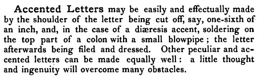Accented Letters may be easily and effectually made by the shoulder of the letter being cut off, say, one-sixth of an inch, and, in the case of a diaeresis accent, soldering on the top part of a colon with a small blowpipe ; the letter afterwards being filed and dressed. Other peculiar and accented letters can be made equally well : a little thought and ingenuity will overcome many obstacles.