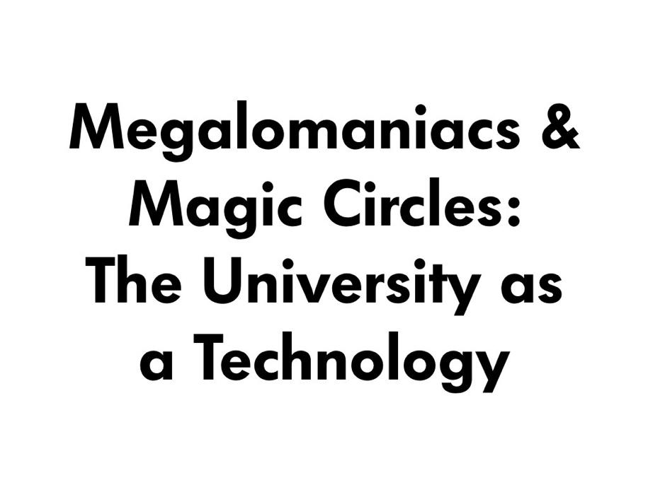 Megalomaniacs & Magic Circles: The University as a Technology